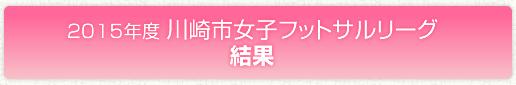 2015年度 川崎市女子フットサルリーグ結果